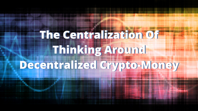 The Centralization Of Thinking Around Decentralized Crypto-Money